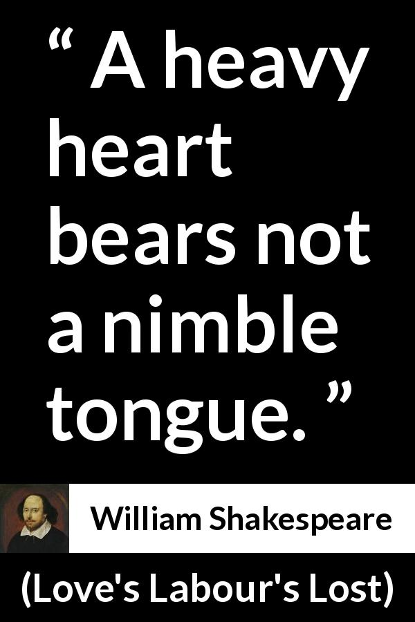 William Shakespeare quote about heart from Love's Labour's Lost (1598) - A heavy heart bears not a nimble tongue.