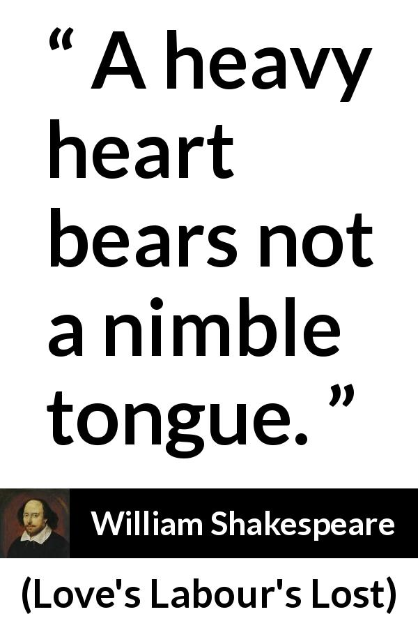 "A heavy heart bears not a nimble tongue."" - Kwize"
