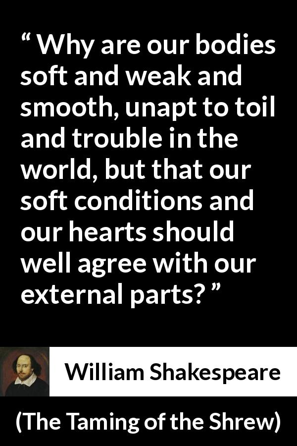 William Shakespeare quote about heart from The Taming of the Shrew (1623) - Why are our bodies soft and weak and smooth, unapt to toil and trouble in the world, but that our soft conditions and our hearts should well agree with our external parts?
