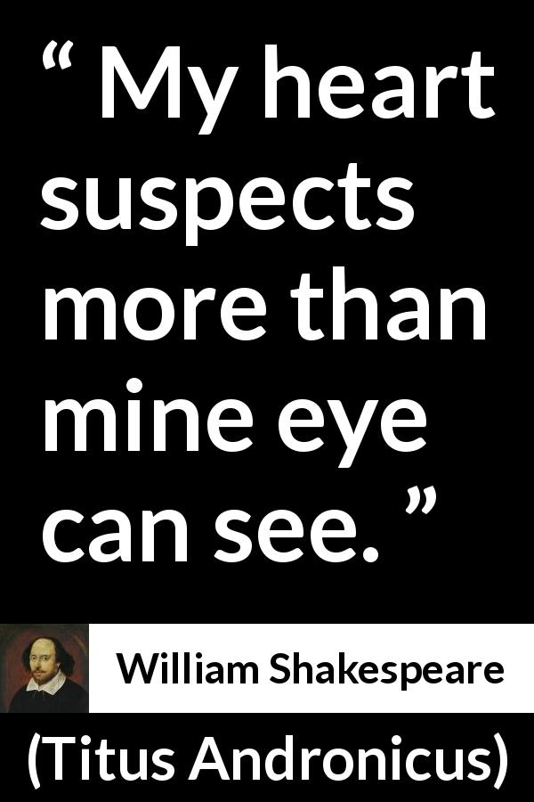 William Shakespeare quote about heart from Titus Andronicus (1594) - My heart suspects more than mine eye can see.