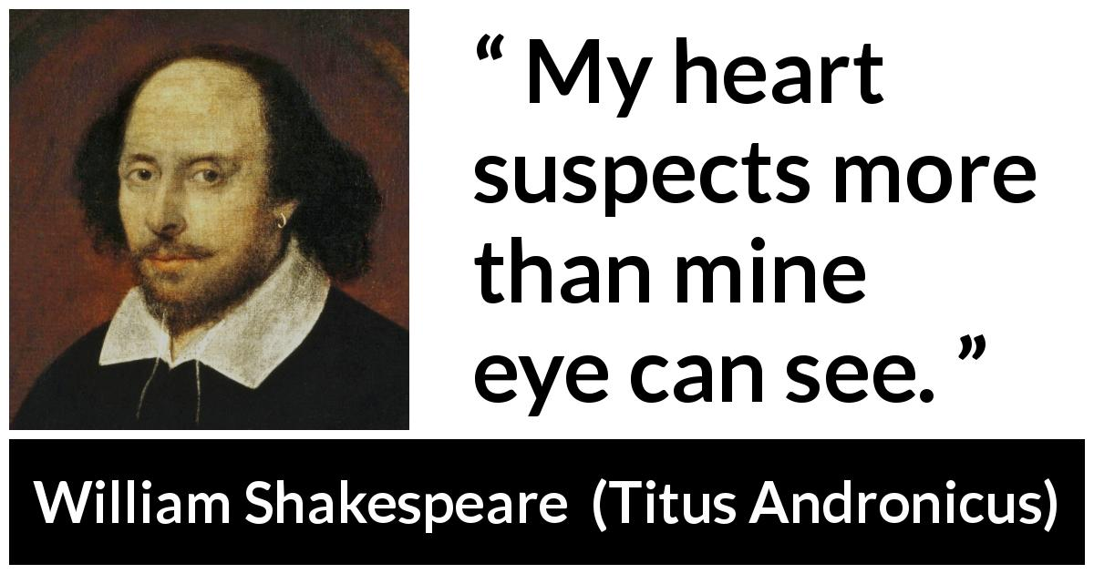 "William Shakespeare about heart (""Titus Andronicus"", 1594) - My heart suspects more than mine eye can see."