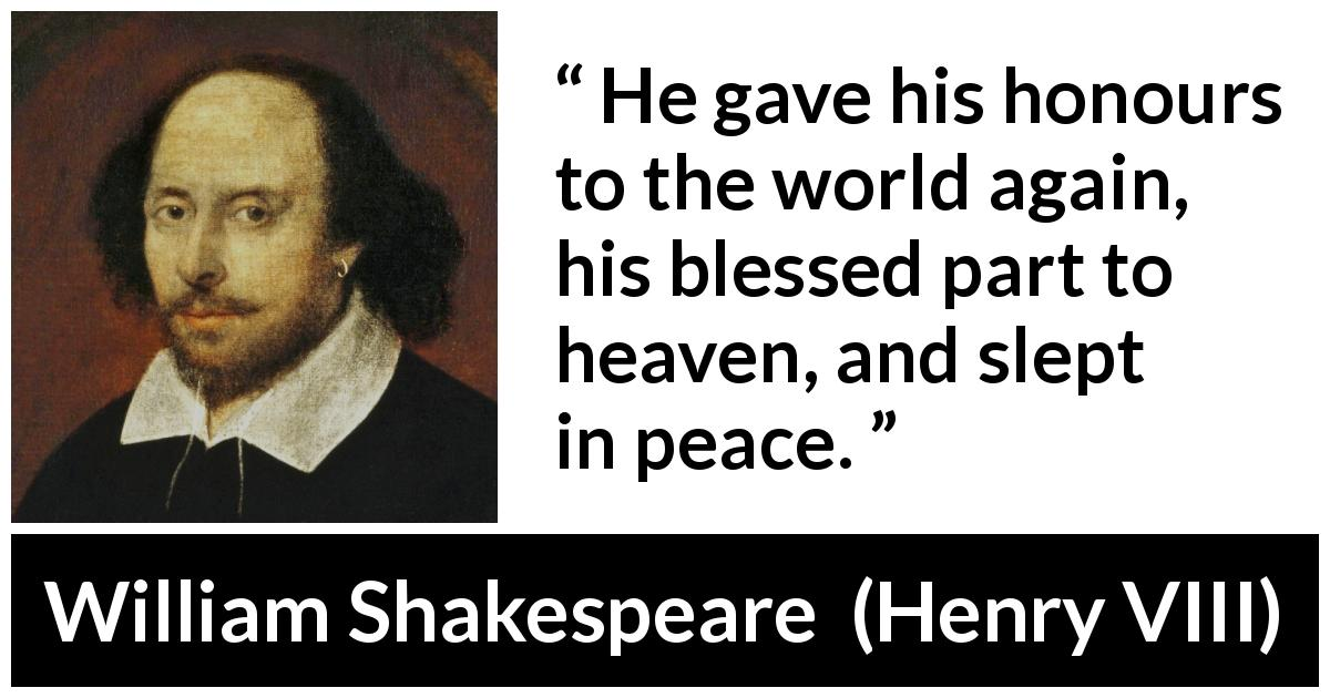 William Shakespeare - Henry VIII - He gave his honours to the world again, his blessed part to heaven, and slept in peace.