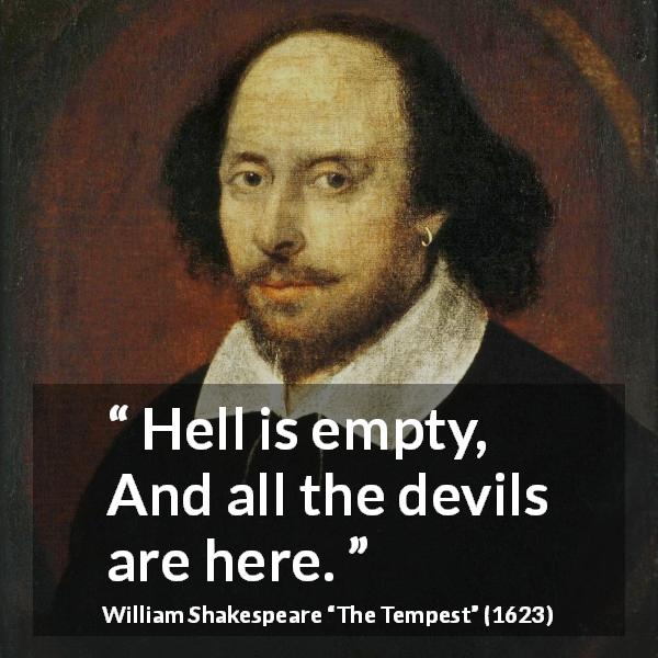 William Shakespeare quote about hell from The Tempest (1623) - Hell is empty, And all the devils are here.
