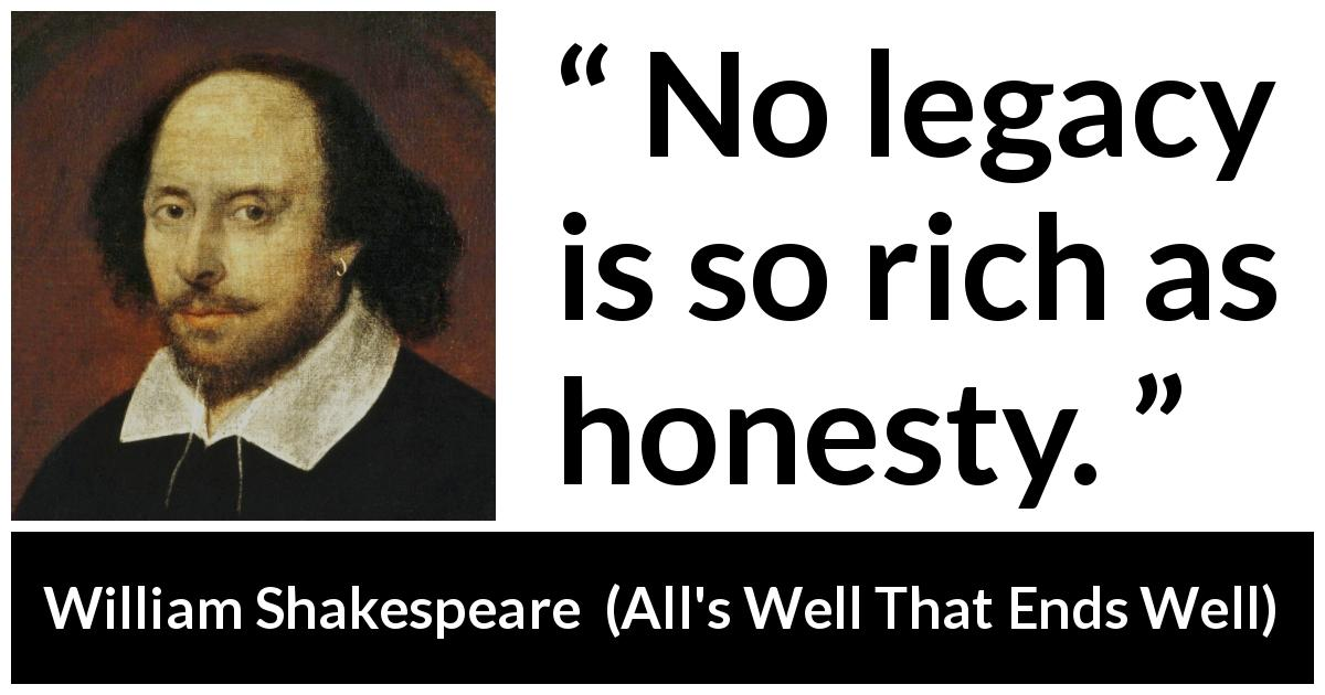 "William Shakespeare about honesty (""All's Well That Ends Well"", 1623) - No legacy is so rich as honesty."