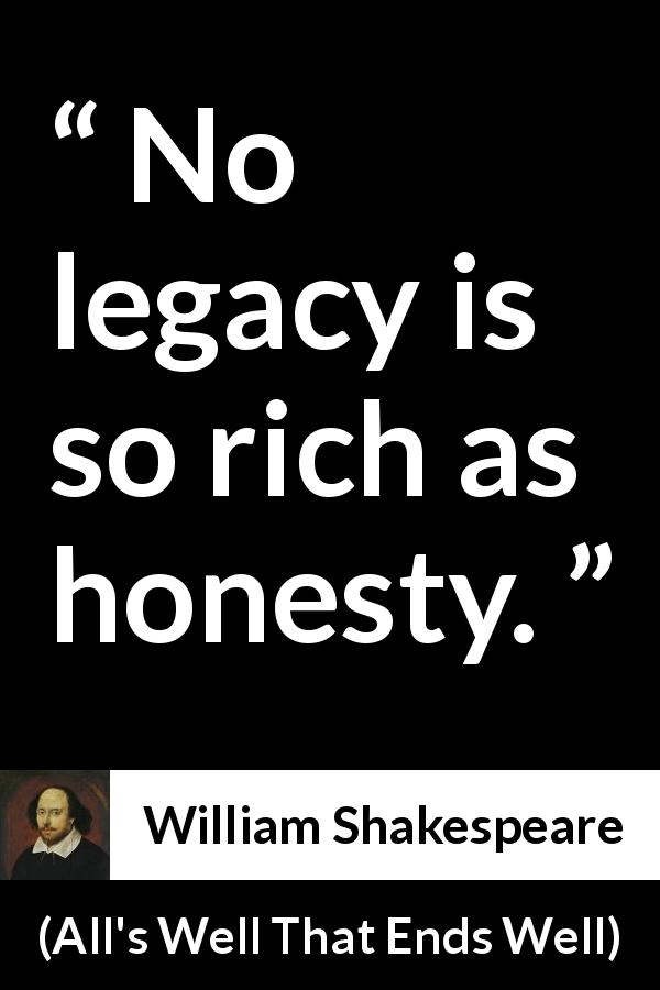 William Shakespeare quote about honesty from All's Well That Ends Well (1623) - No legacy is so rich as honesty.