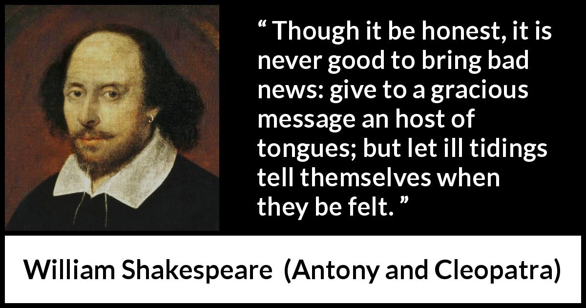 "William Shakespeare about honesty (""Antony and Cleopatra"", 1623) - Though it be honest, it is never good to bring bad news: give to a gracious message an host of tongues; but let ill tidings tell themselves when they be felt."