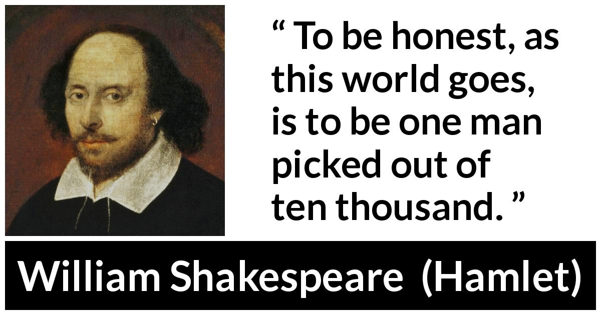 William Shakespeare - Hamlet - To be honest, as this world goes, is to be one man picked out of ten thousand.