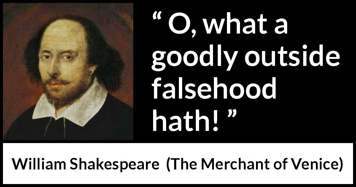 "William Shakespeare about honesty (""The Merchant of Venice"", 1600) - O, what a goodly outside falsehood hath!"