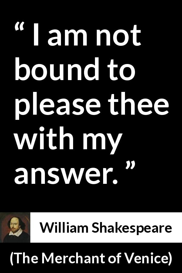 "William Shakespeare about honesty (""The Merchant of Venice"", 1600) - I am not bound to please thee with my answer."
