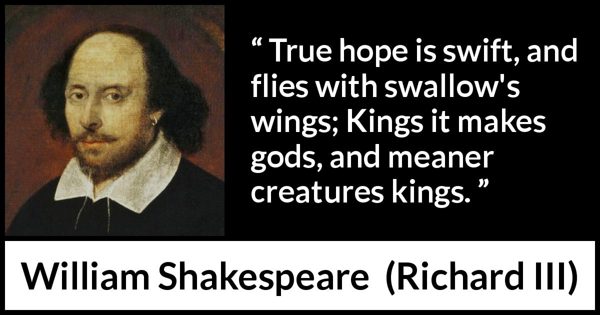 William Shakespeare - Richard III - True hope is swift, and flies with swallow's wings; Kings it makes gods, and meaner creatures kings.