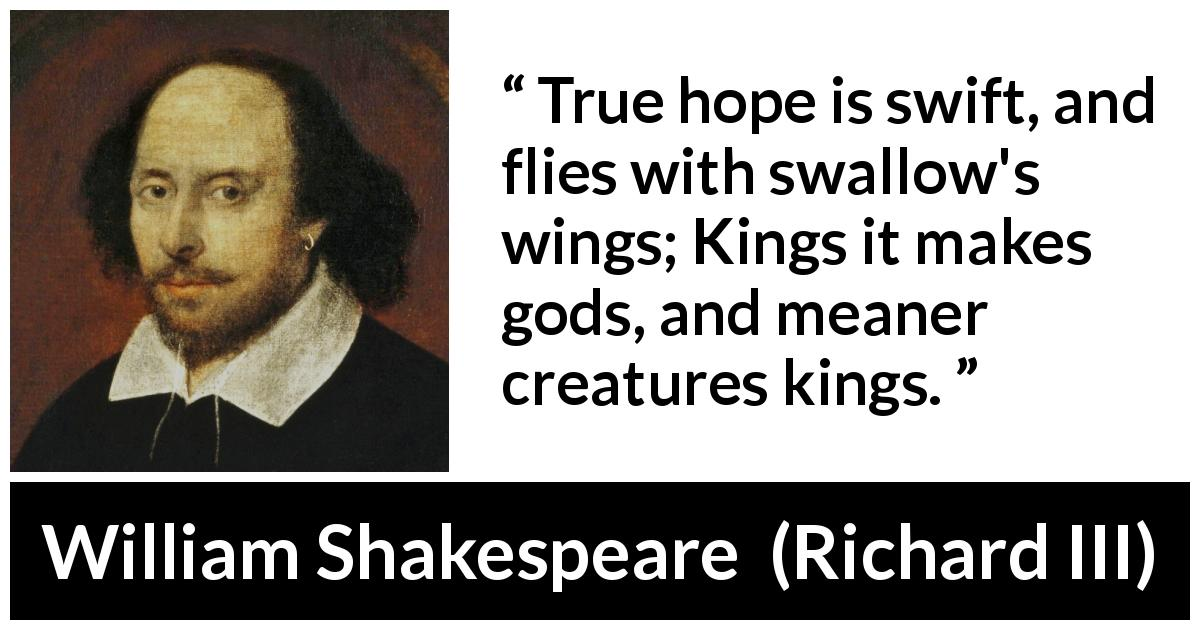 "William Shakespeare about hope (""Richard III"", 1597) - True hope is swift, and flies with swallow's wings; Kings it makes gods, and meaner creatures kings."