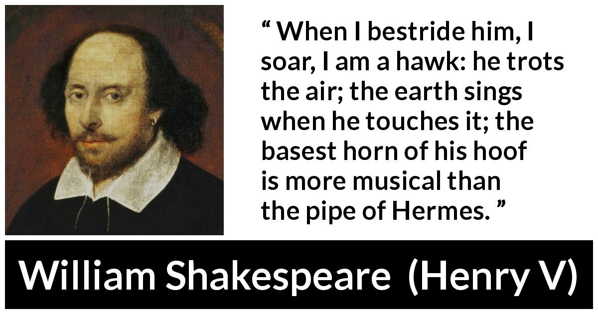 "William Shakespeare about horse (""Henry V"", 1600) - When I bestride him, I soar, I am a hawk: he trots the air; the earth sings when he touches it; the basest horn of his hoof is more musical than the pipe of Hermes."