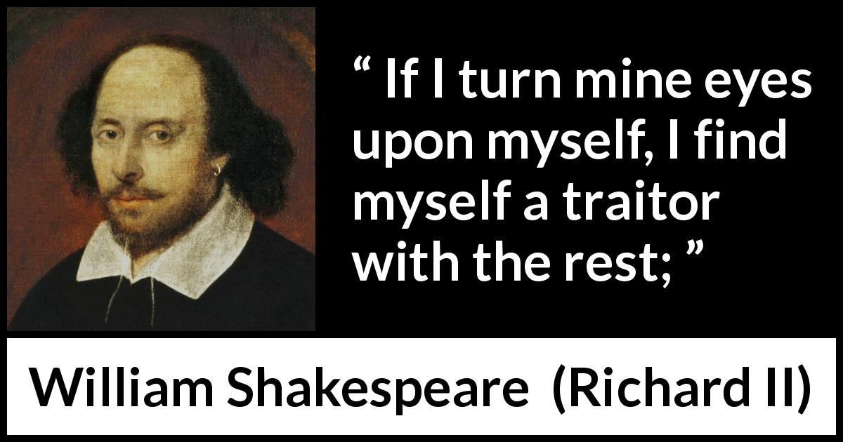 William Shakespeare - Richard II - If I turn mine eyes upon myself, I find myself a traitor with the rest;