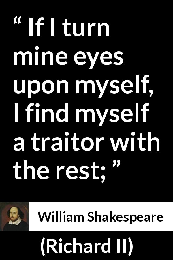 William Shakespeare quote about humility from Richard II (1595) - If I turn mine eyes upon myself, I find myself a traitor with the rest;
