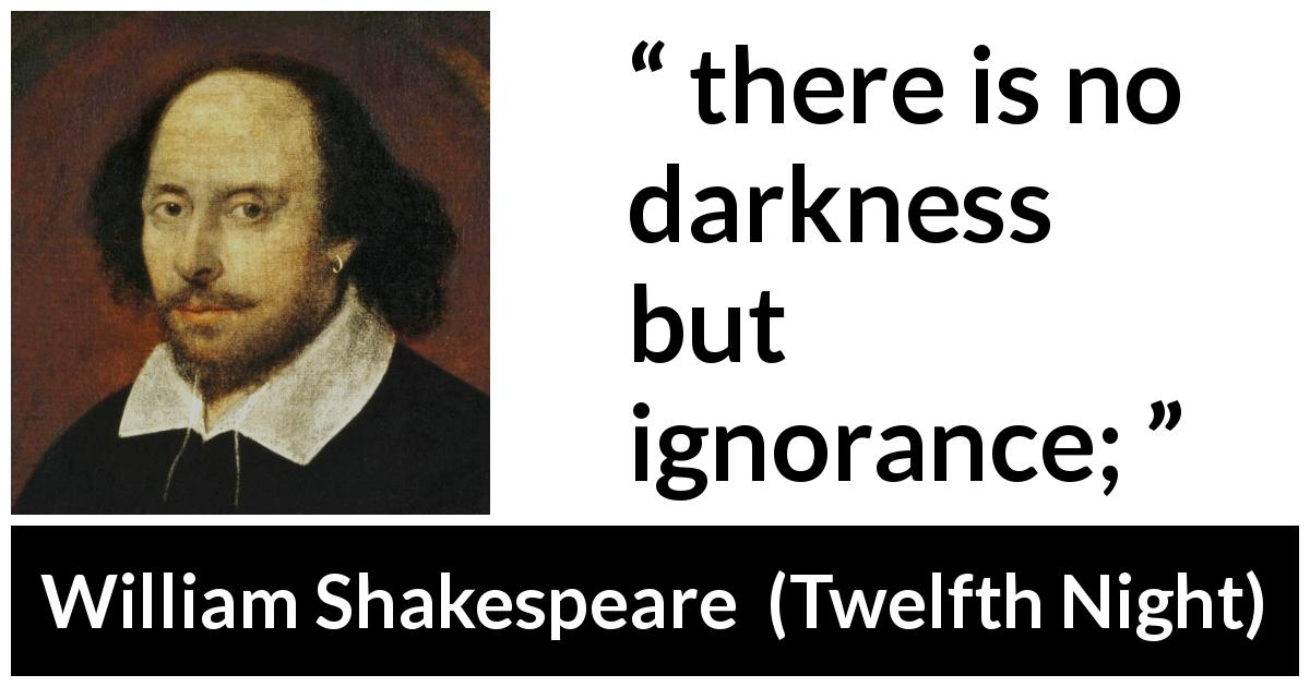 William Shakespeare quote about ignorance from Twelfth Night (1623) - there is no darkness