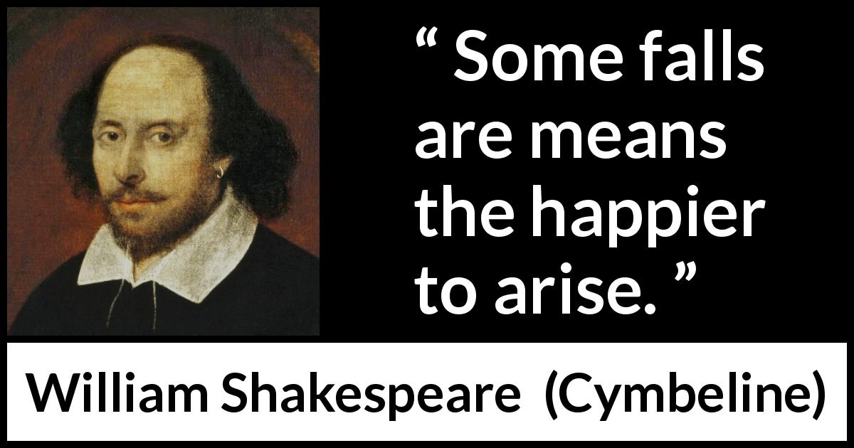 William Shakespeare - Cymbeline - Some falls are means the happier to arise.