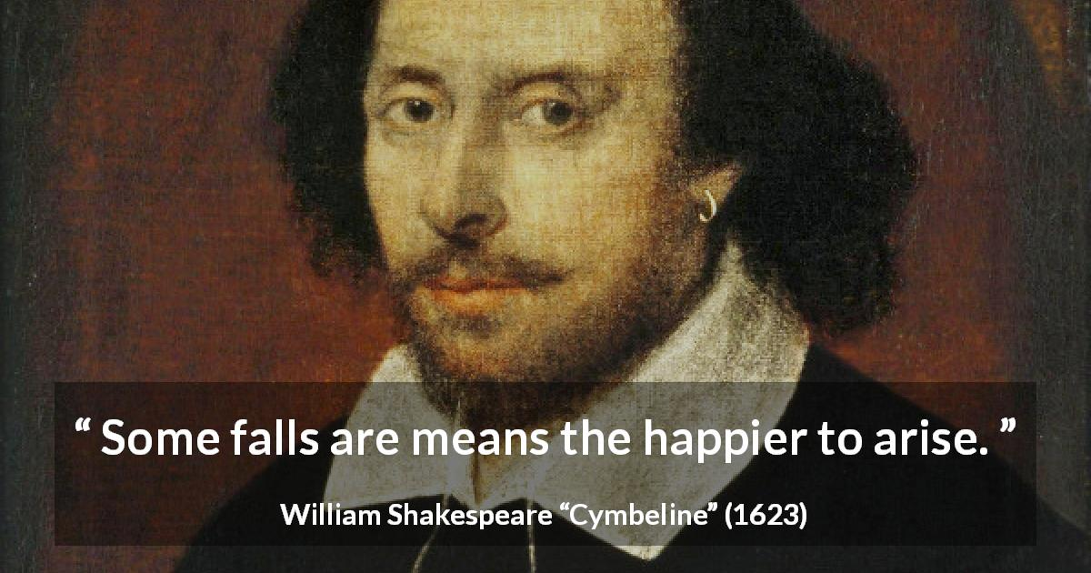 "William Shakespeare about improvement (""Cymbeline"", 1623) - Some falls are means the happier to arise."