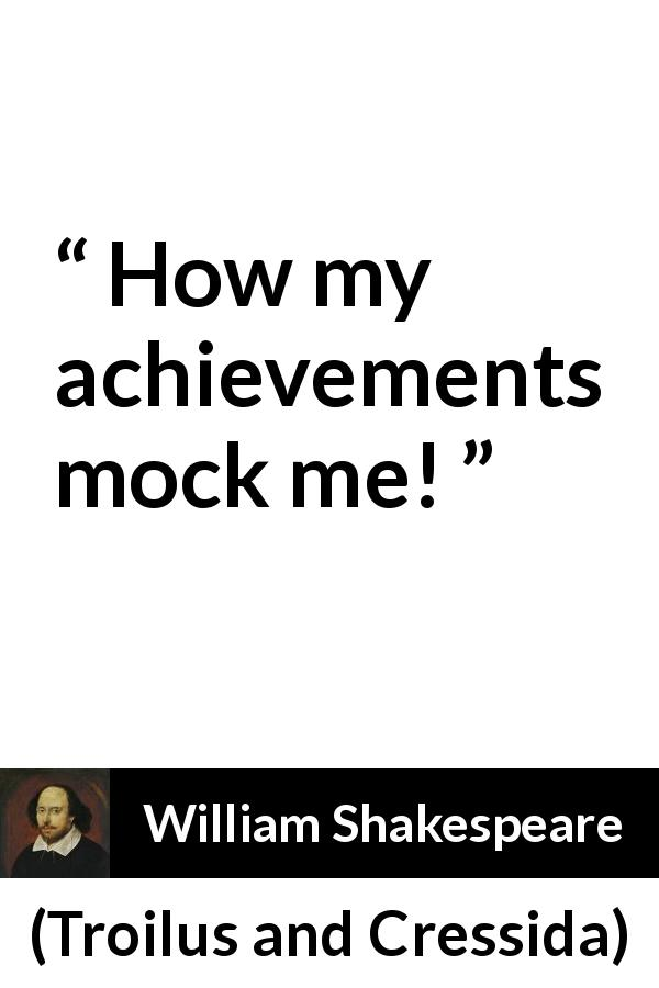 "William Shakespeare about irony (""Troilus and Cressida"", 1609) - How my achievements mock me!"