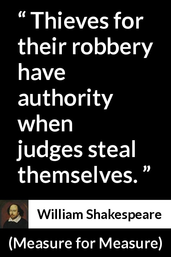 "William Shakespeare about justice (""Measure for Measure"", 1623) - Thieves for their robbery have authority when judges steal themselves."