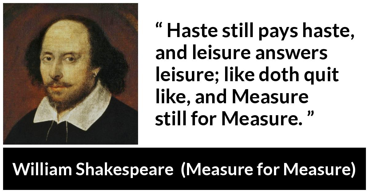 "William Shakespeare about justice (""Measure for Measure"", 1623) - Haste still pays haste, and leisure answers leisure; like doth quit like, and Measure still for Measure."