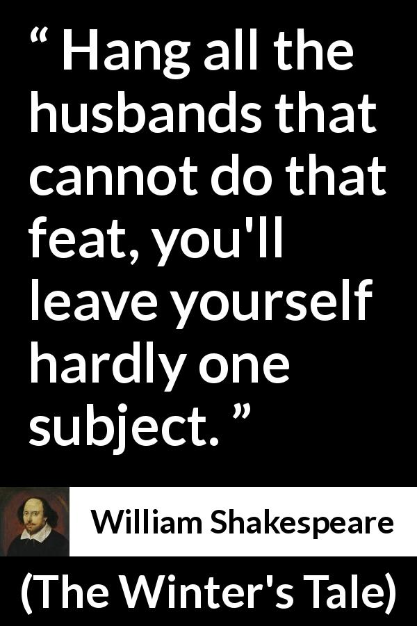 "William Shakespeare about justice (""The Winter's Tale"", 1623) - Hang all the husbands that cannot do that feat, you'll leave yourself hardly one subject."