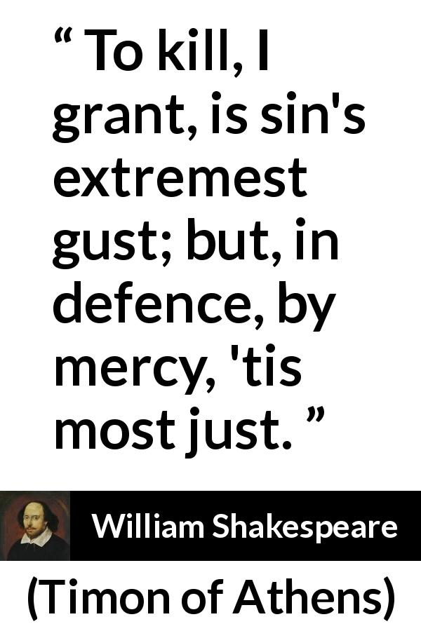 "William Shakespeare about killing (""Timon of Athens"", 1623) - To kill, I grant, is sin's extremest gust; but, in defence, by mercy, 'tis most just."