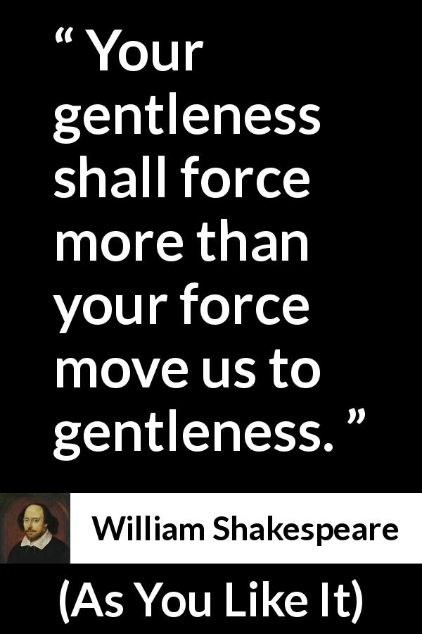 "William Shakespeare about kindness (""As You Like It"", 1623) - Your gentleness shall force more than your force move us to gentleness."