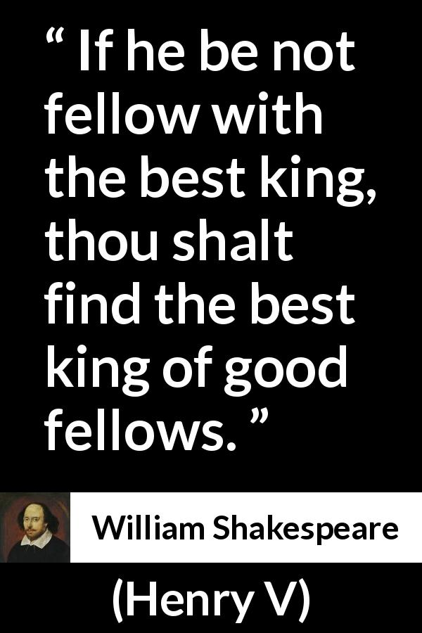 "William Shakespeare about king (""Henry V"", 1600) - If he be not fellow with the best king, thou shalt find the best king of good fellows."