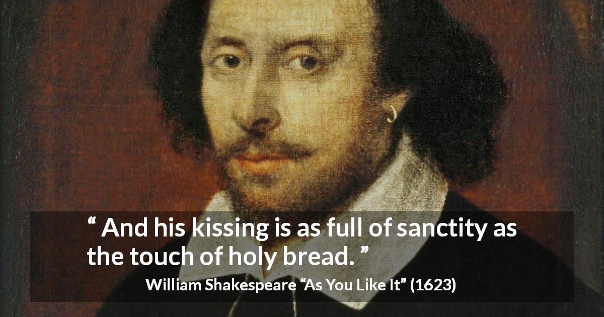 "William Shakespeare about kiss (""As You Like It"", 1623) - And his kissing is as full of sanctity as the touch of holy bread."