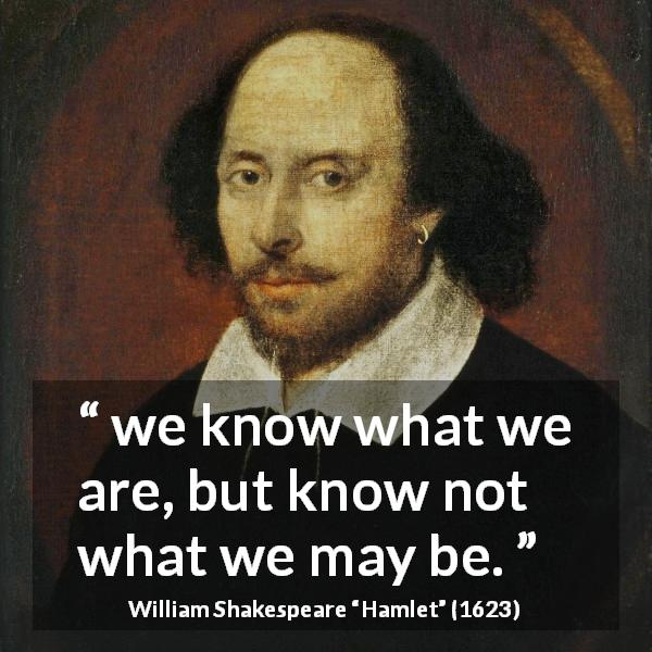 William Shakespeare quote about knowledge from Hamlet (1623) - we know what we are, but know not what we may be.