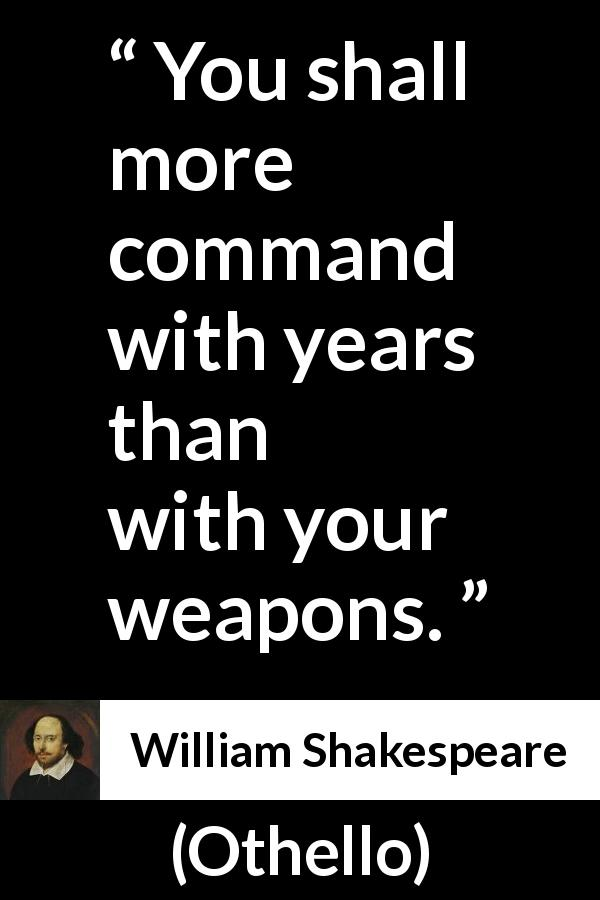 "William Shakespeare about leadership (""Othello"", 1623) - You shall more command with years than with your weapons."