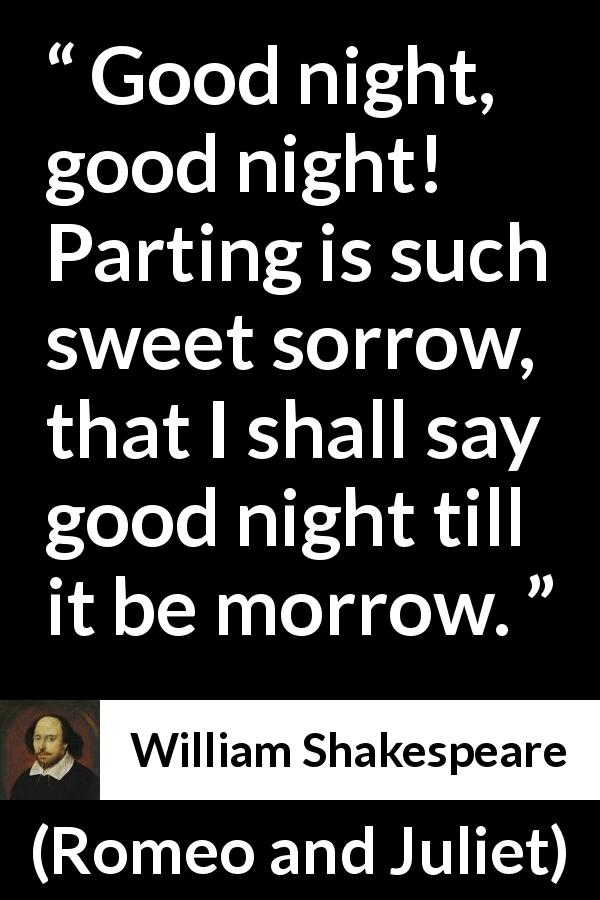 William Shakespeare quote about leaving from Romeo and Juliet (1597) - Good night, good night! Parting is such sweet sorrow, that I shall say good night till it be morrow.