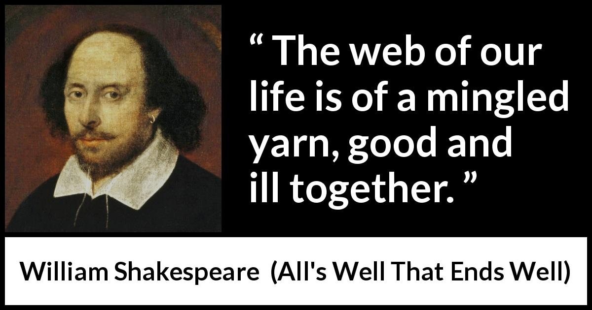 William Shakespeare - All's Well That Ends Well - The web of our life is of a mingled yarn, good and ill together.