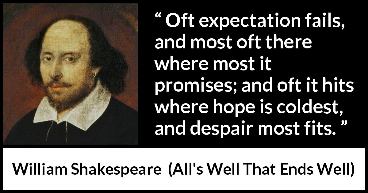 "William Shakespeare about life (""All's Well That Ends Well"", 1623) - Oft expectation fails, and most oft there where most it promises; and oft it hits where hope is coldest, and despair most fits."