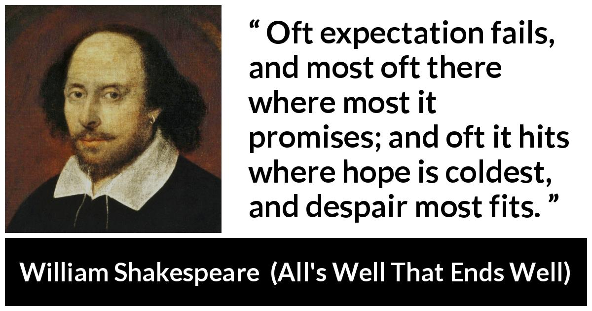 William Shakespeare quote about life from All's Well That Ends Well (1623) - Oft expectation fails, and most oft there where most it promises; and oft it hits where hope is coldest, and despair most fits.