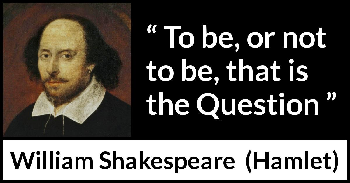 William Shakespeare quote about life from Hamlet (1623) - To be, or not to be, that is the Question
