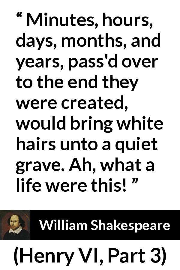 William Shakespeare - Henry VI, Part 3 - Minutes, hours, days, months, and years, pass'd over to the end they were created, would bring white hairs unto a quiet grave. Ah, what a life were this!