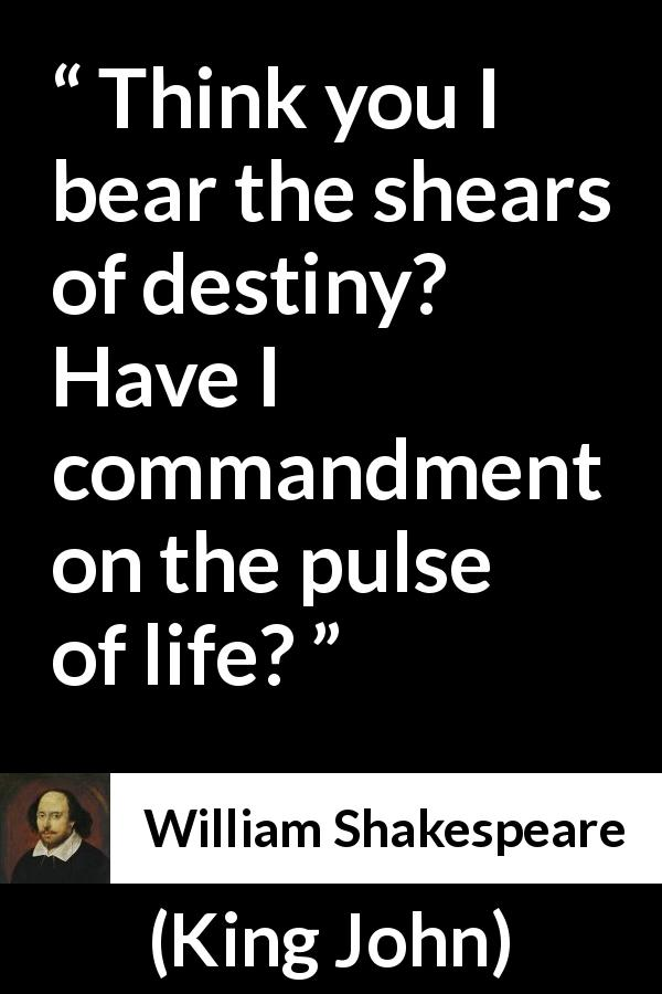 William Shakespeare quote about life from King John (1623) - Think you I bear the shears of destiny? Have I commandment on the pulse of life?