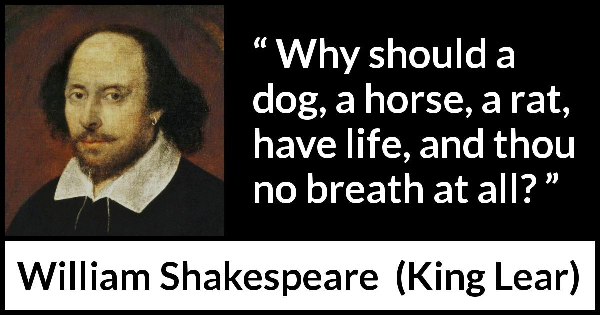 William Shakespeare - King Lear - Why should a dog, a horse, a rat, have life, and thou no breath at all?