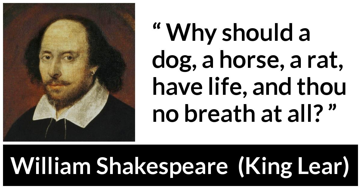 "William Shakespeare about life (""King Lear"", 1623) - Why should a dog, a horse, a rat, have life, and thou no breath at all?"