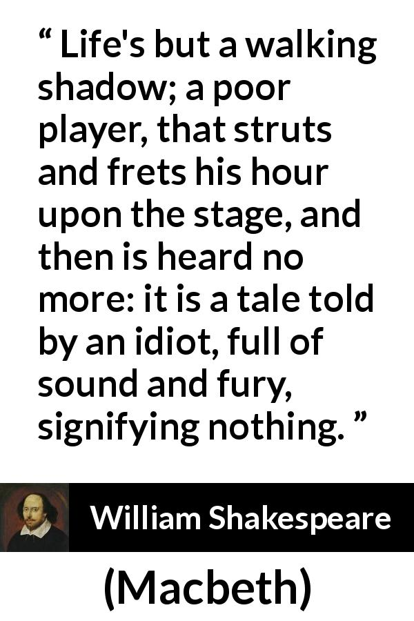 "William Shakespeare about life (""Macbeth"", 1623) - Life's but a walking shadow; a poor player, that struts and frets his hour upon the stage, and then is heard no more: it is a tale told by an idiot, full of sound and fury, signifying nothing."