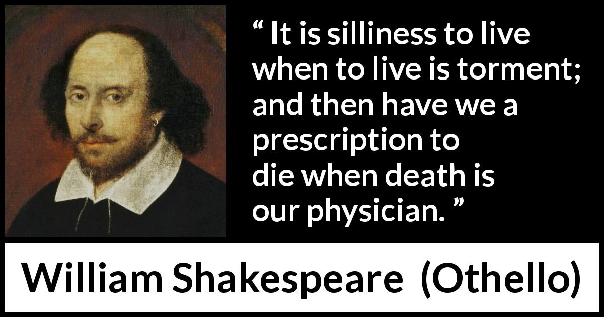 William Shakespeare quote about life from Othello (1623) - It is silliness to live when to live is torment; and then have we a prescription to die when death is our physician.