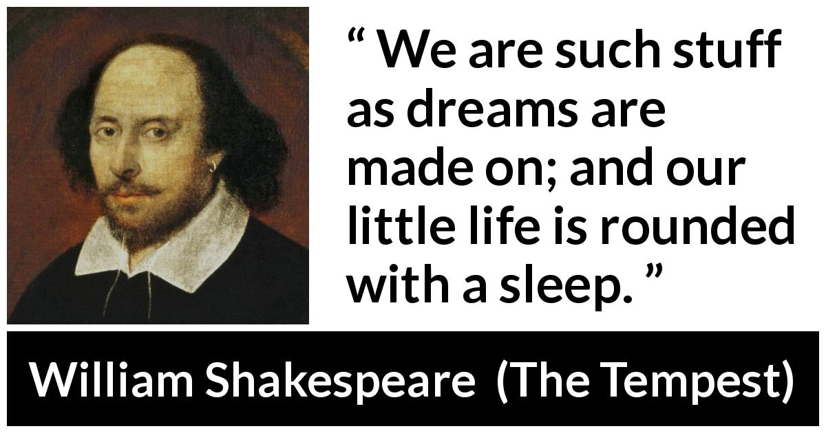 William Shakespeare quote about life from The Tempest (1623) - We are such stuff as dreams are made on; and our little life is rounded with a sleep.