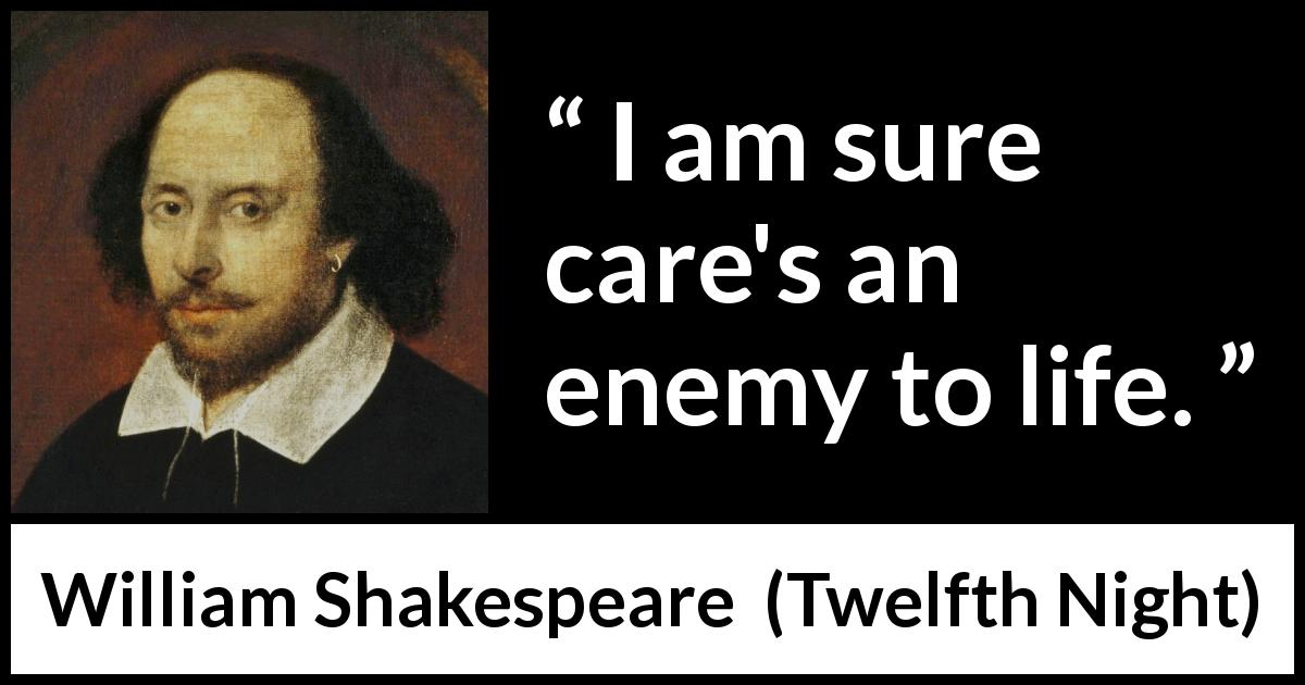 """I am sure care's an enemy to life."" - Kwize"