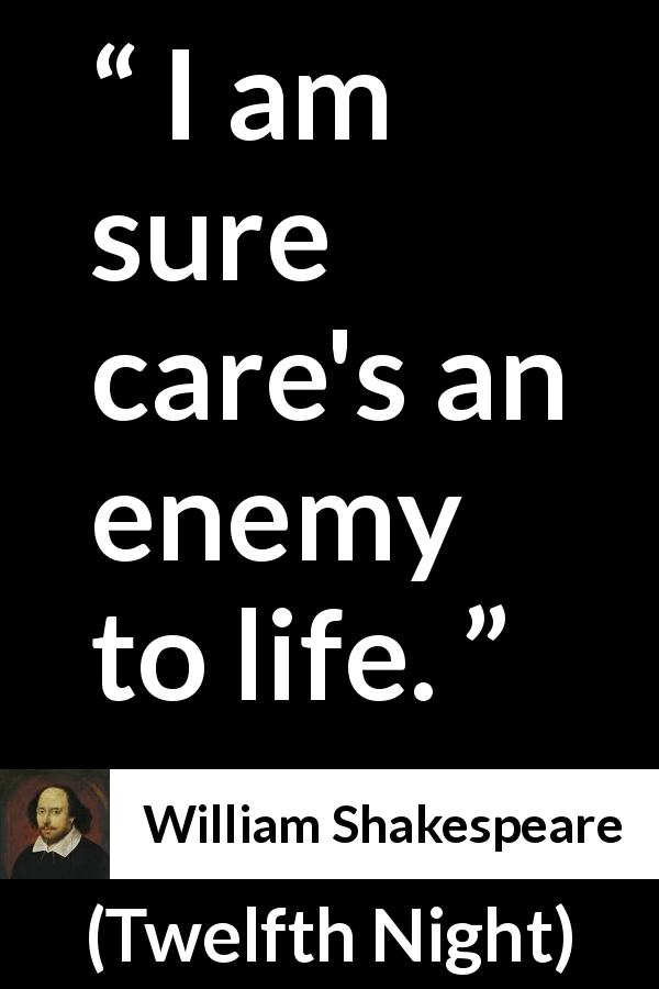 "William Shakespeare about life (""Twelfth Night"", 1623) - I am sure care's an enemy to life."