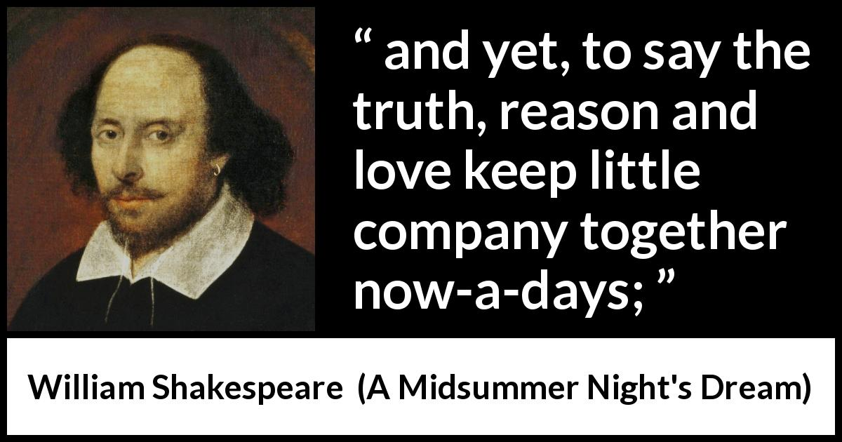 William Shakespeare - A Midsummer Night's Dream - and yet, to say the truth, reason and love keep little company together now-a-days;