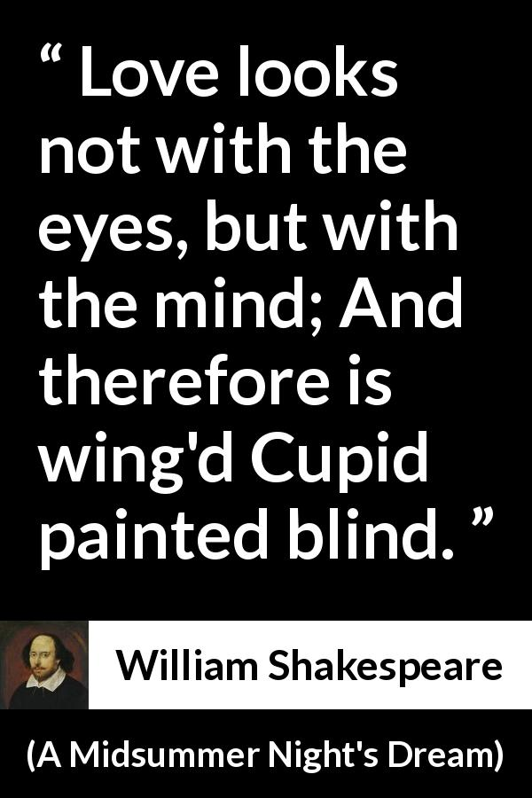 "William Shakespeare about love (""A Midsummer Night's Dream"", 1601) - Love looks not with the eyes, but with the mind; And therefore is wing'd Cupid painted blind."