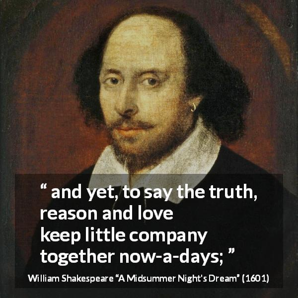 "William Shakespeare about love (""A Midsummer Night's Dream"", 1601) - and yet, to say the truth, reason and love keep little company together now-a-days;"