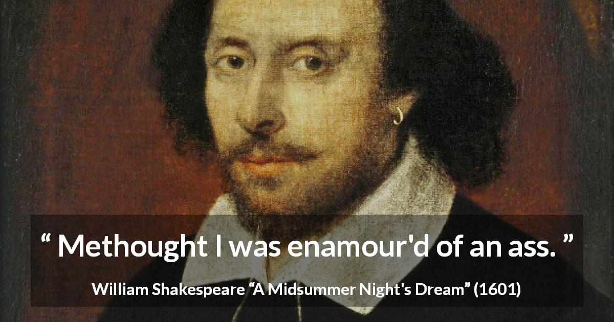 "William Shakespeare about love (""A Midsummer Night's Dream"", 1601) - Methought I was enamour'd of an ass."