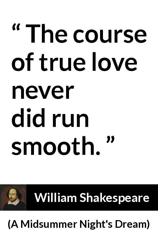 "William Shakespeare about love (""A Midsummer Night's Dream"", 1601) - The course of true love never did run smooth."